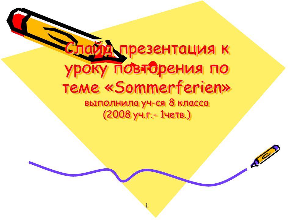 1 Слайд презентация к уроку повторения по теме «Sommerferien» выполнила уч-ся 8 класса (2008 уч.г.- 1четв.)