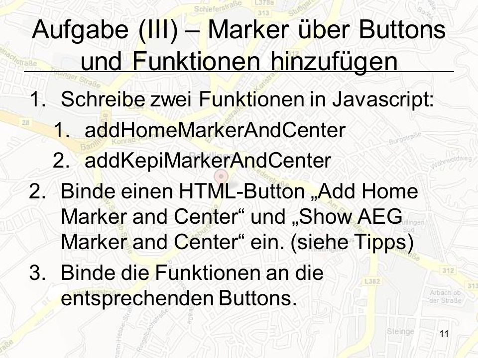 11 Aufgabe (III) – Marker über Buttons und Funktionen hinzufügen 1.Schreibe zwei Funktionen in Javascript: 1.addHomeMarkerAndCenter 2.addKepiMarkerAndCenter 2.Binde einen HTML-Button Add Home Marker and Center und Show AEG Marker and Center ein.
