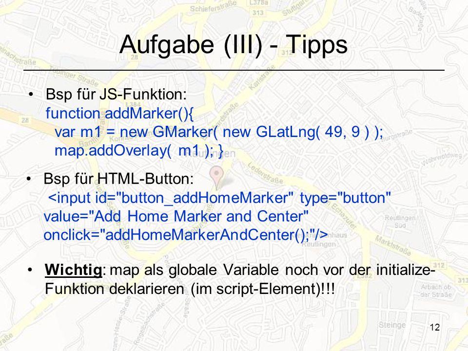 12 Aufgabe (III) - Tipps Bsp für JS-Funktion: function addMarker(){ var m1 = new GMarker( new GLatLng( 49, 9 ) ); map.addOverlay( m1 ); } Bsp für HTML-Button: Wichtig: map als globale Variable noch vor der initialize- Funktion deklarieren (im script-Element)!!!