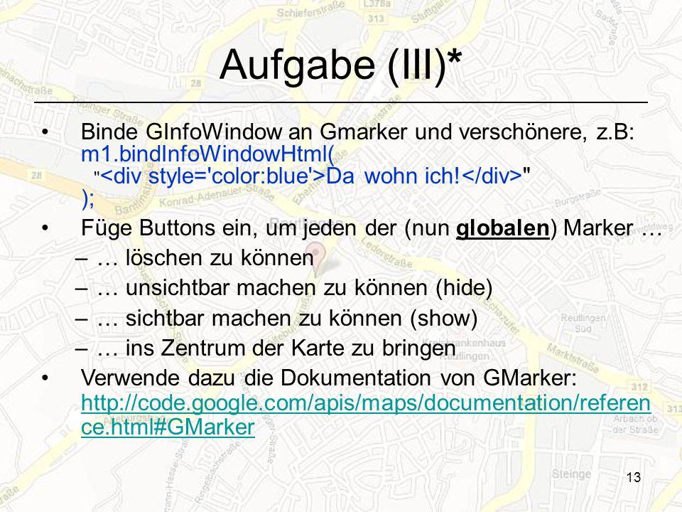 13 Aufgabe (III)* Binde GInfoWindow an Gmarker und verschönere, z.B: m1.bindInfoWindowHtml( Da wohn ich.