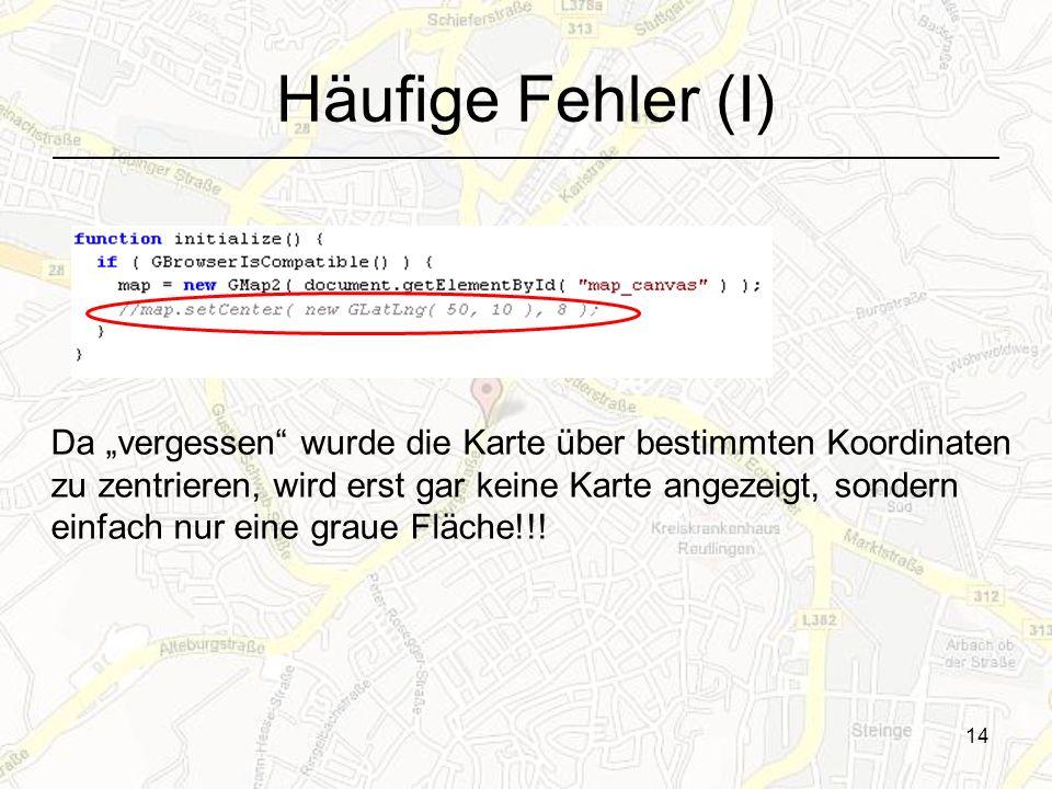 14 Häufige Fehler (I) Da vergessen wurde die Karte über bestimmten Koordinaten zu zentrieren, wird erst gar keine Karte angezeigt, sondern einfach nur eine graue Fläche!!!