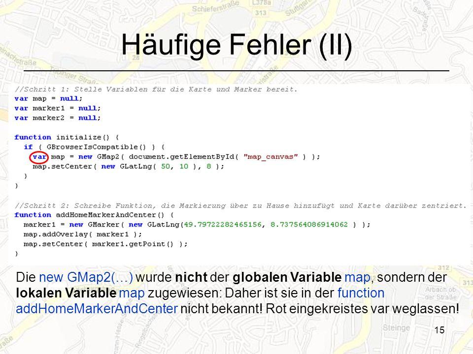 15 Häufige Fehler (II) Die new GMap2(…) wurde nicht der globalen Variable map, sondern der lokalen Variable map zugewiesen: Daher ist sie in der function addHomeMarkerAndCenter nicht bekannt.