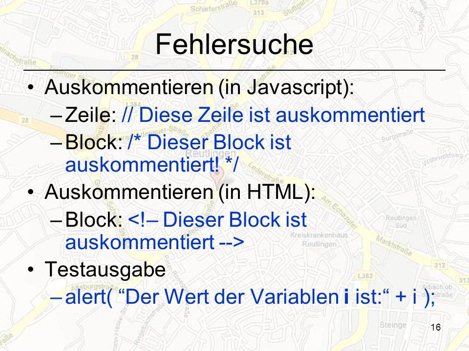 16 Fehlersuche Auskommentieren (in Javascript): –Zeile: // Diese Zeile ist auskommentiert –Block: /* Dieser Block ist auskommentiert.