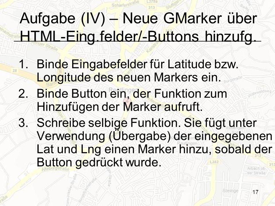 17 1.Binde Eingabefelder für Latitude bzw. Longitude des neuen Markers ein. 2.Binde Button ein, der Funktion zum Hinzufügen der Marker aufruft. 3.Schr
