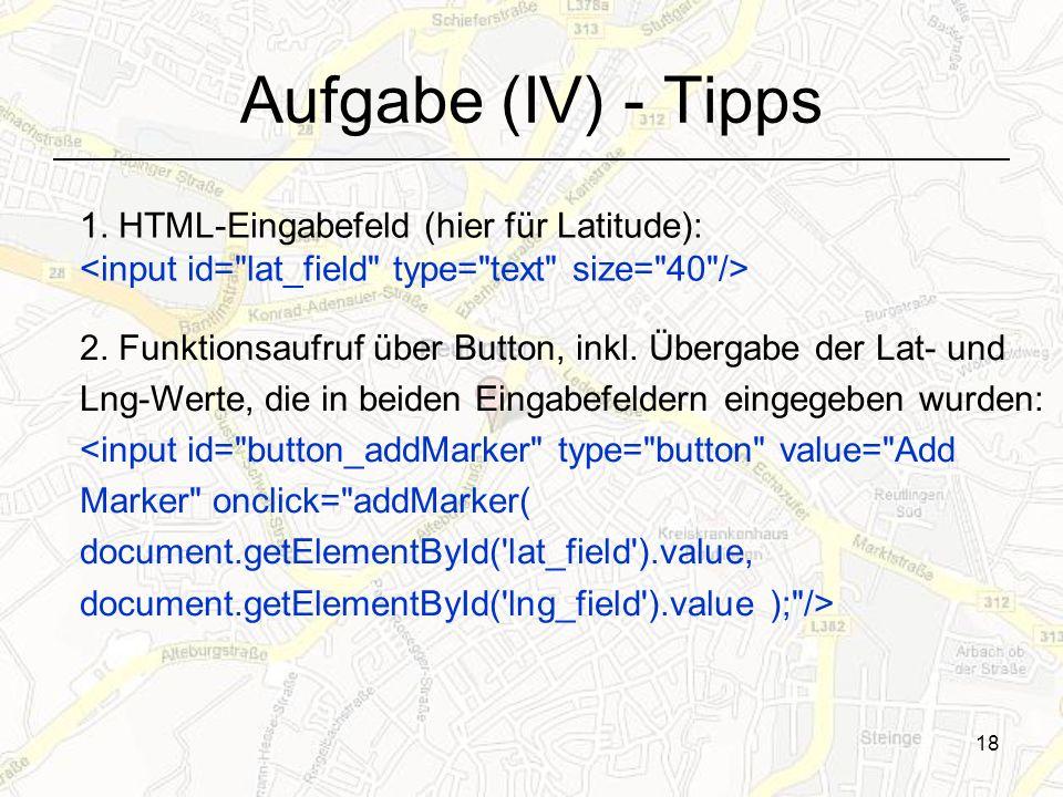 18 Aufgabe (IV) - Tipps 2. Funktionsaufruf über Button, inkl. Übergabe der Lat- und Lng-Werte, die in beiden Eingabefeldern eingegeben wurden: <input