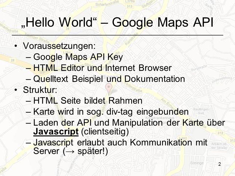 2 Hello World – Google Maps API Voraussetzungen: –Google Maps API Key –HTML Editor und Internet Browser –Quelltext Beispiel und Dokumentation Struktur: –HTML Seite bildet Rahmen –Karte wird in sog.
