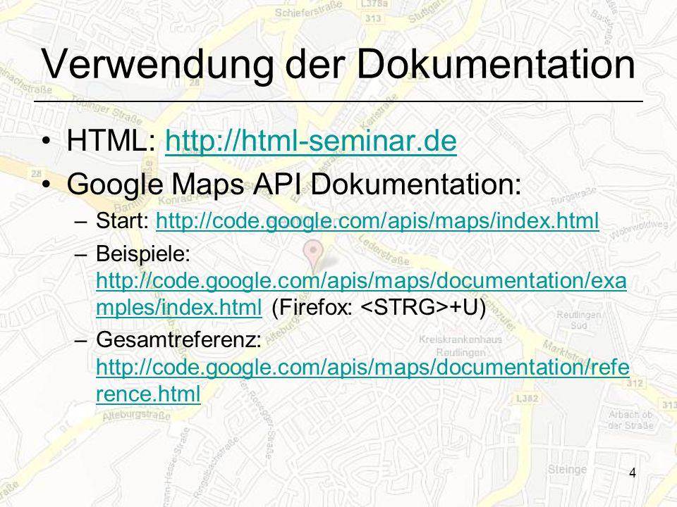 4 Verwendung der Dokumentation HTML: http://html-seminar.dehttp://html-seminar.de Google Maps API Dokumentation: –Start: http://code.google.com/apis/maps/index.htmlhttp://code.google.com/apis/maps/index.html –Beispiele: http://code.google.com/apis/maps/documentation/exa mples/index.html (Firefox: +U) http://code.google.com/apis/maps/documentation/exa mples/index.html –Gesamtreferenz: http://code.google.com/apis/maps/documentation/refe rence.html http://code.google.com/apis/maps/documentation/refe rence.html