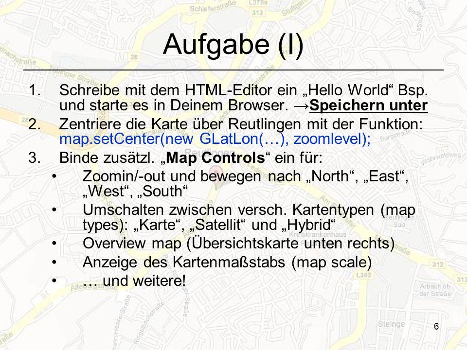 6 Aufgabe (I) 1.Schreibe mit dem HTML-Editor ein Hello World Bsp. und starte es in Deinem Browser. Speichern unter 2.Zentriere die Karte über Reutling
