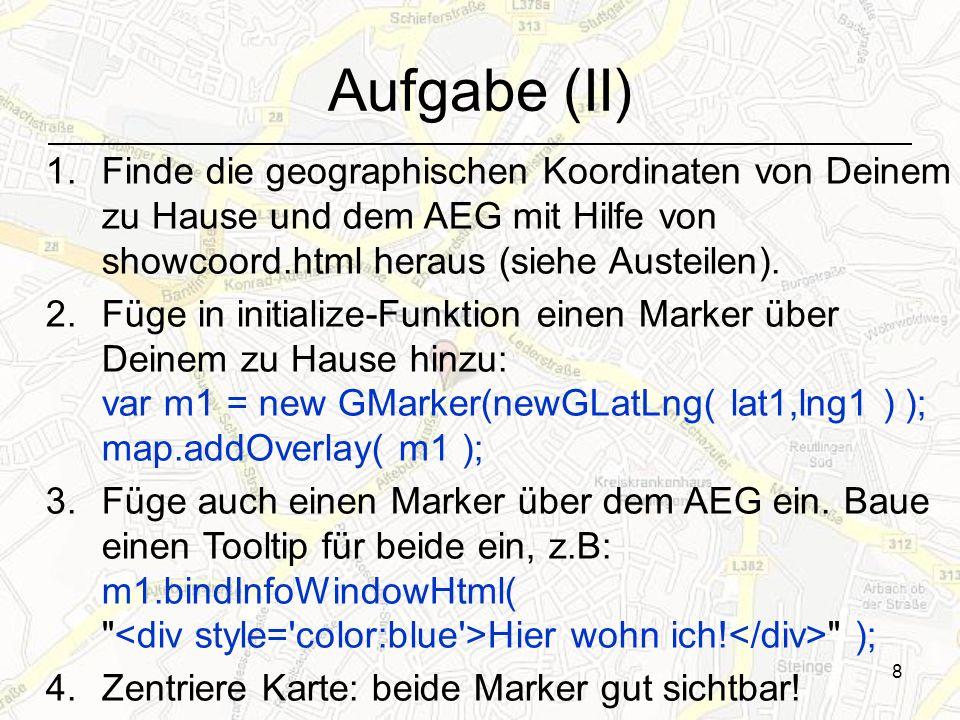 8 Aufgabe (II) 1.Finde die geographischen Koordinaten von Deinem zu Hause und dem AEG mit Hilfe von showcoord.html heraus (siehe Austeilen). 2.Füge in