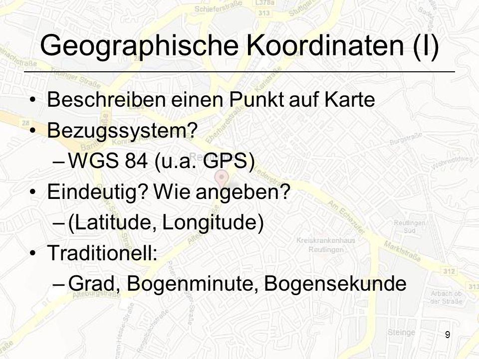 Geographische Koordinaten (I) Beschreiben einen Punkt auf Karte Bezugssystem? –WGS 84 (u.a. GPS) Eindeutig? Wie angeben? –(Latitude, Longitude) Tradit
