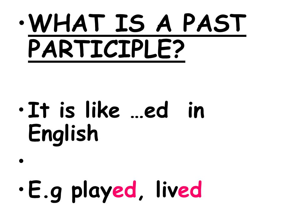 WHAT IS A PAST PARTICIPLE? It is like …ed in English E.g played, lived