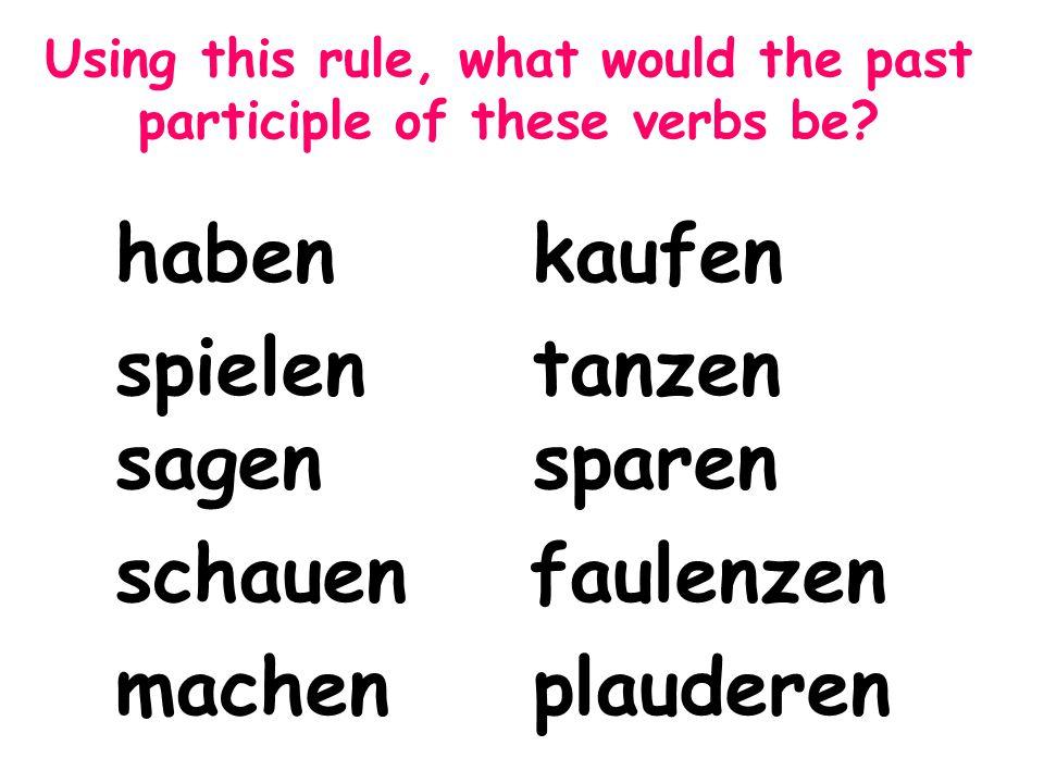 Using this rule, what would the past participle of these verbs be? habenkaufen spielentanzen sagensparen schauen faulenzen machenplauderen