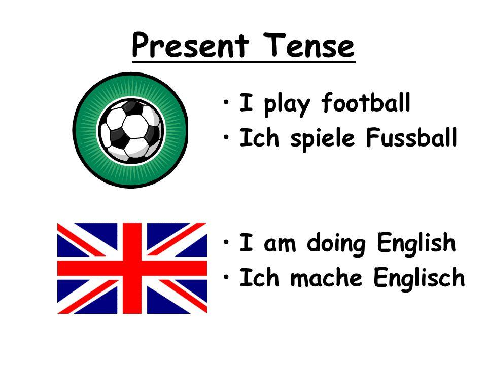 Present Tense I play football Ich spiele Fussball I am doing English Ich mache Englisch