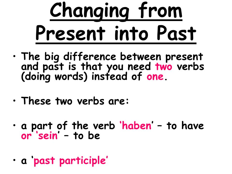 Changing from Present into Past The big difference between present and past is that you need two verbs (doing words) instead of one. These two verbs a