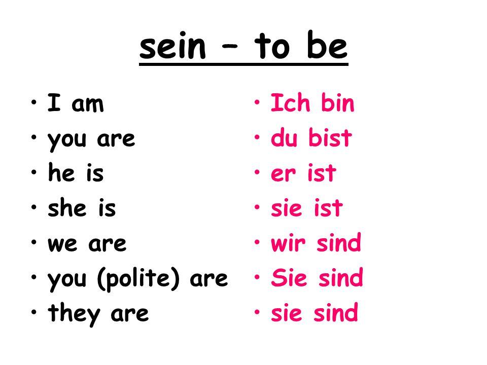 sein – to be I am you are he is she is we are you (polite) are they are Ich bin du bist er ist sie ist wir sind Sie sind sie sind