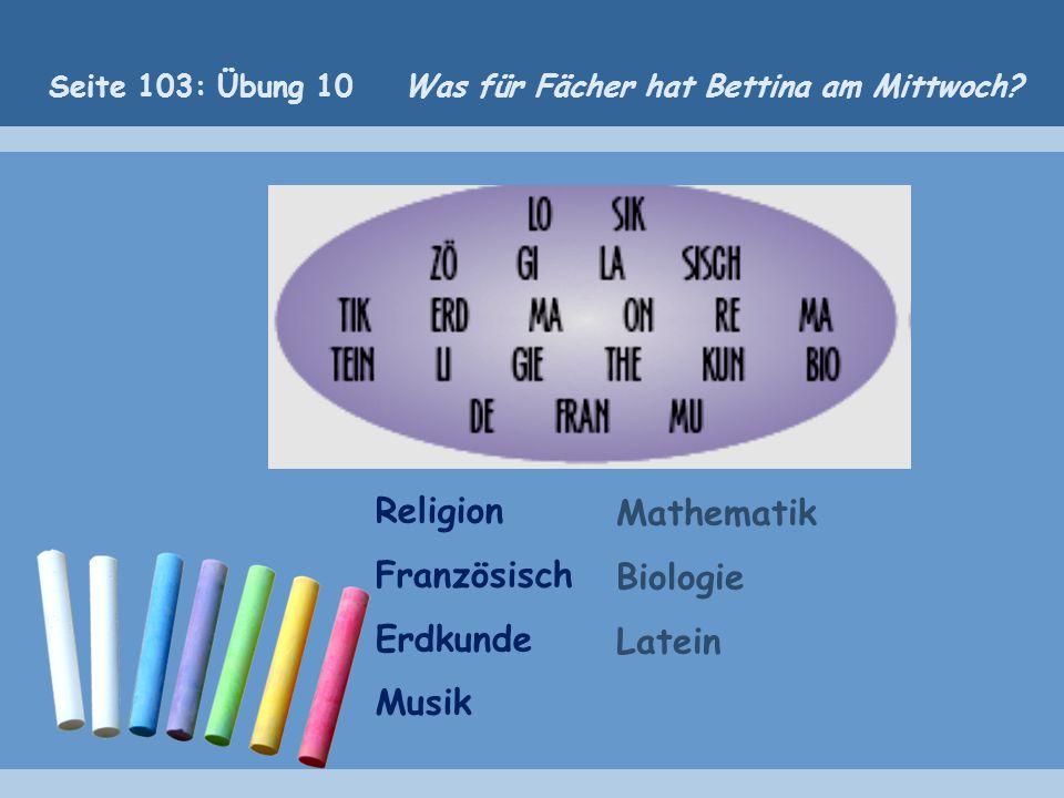 Religion Französisch Erdkunde Musik Mathematik Biologie Latein Seite 103: Übung 10 Was für Fächer hat Bettina am Mittwoch?