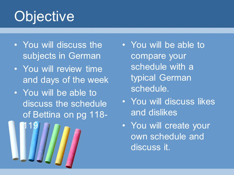 Objective You will discuss the subjects in German You will review time and days of the week You will be able to discuss the schedule of Bettina on pg