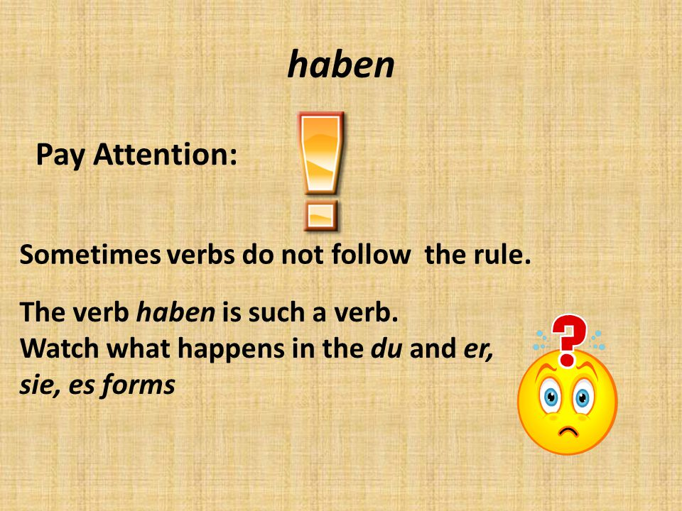 haben Pay Attention: Sometimes verbs do not follow the rule.