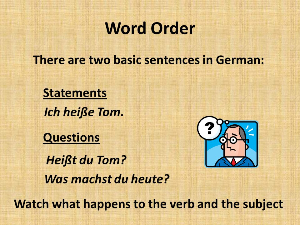 Word Order There are two basic sentences in German: Statements Questions Ich heiße Tom.