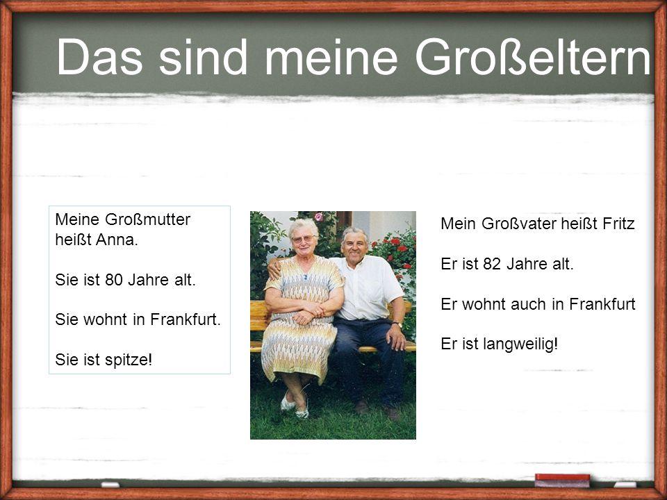 Das sind meine Großeltern Meine Großmutter heißt Anna. Sie ist 80 Jahre alt. Sie wohnt in Frankfurt. Sie ist spitze! Mein Großvater heißt Fritz Er ist
