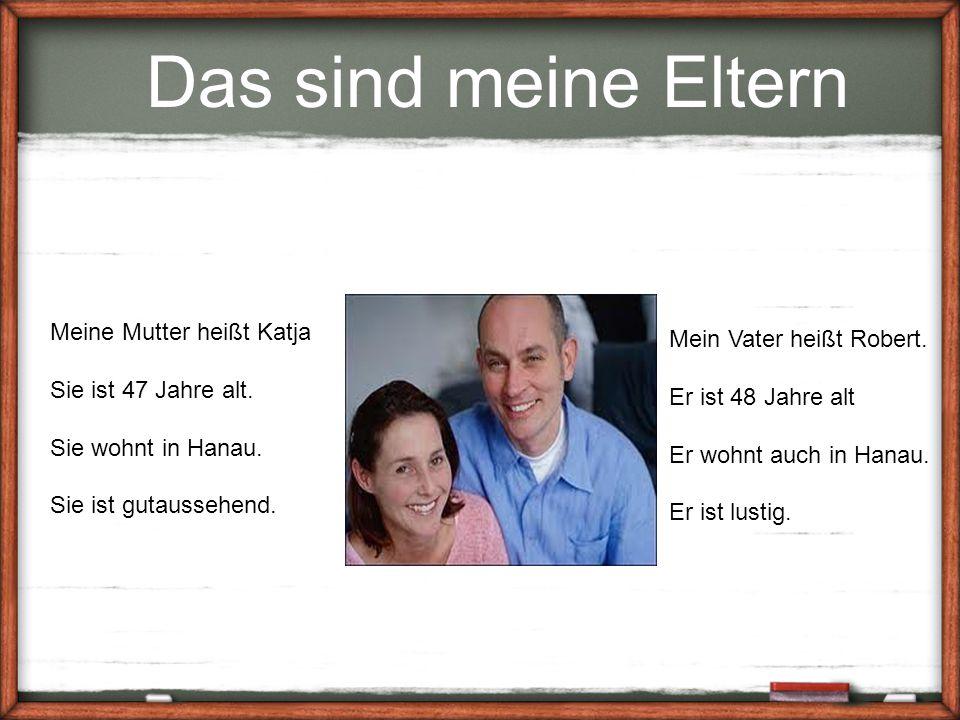 Das sind meine Eltern Meine Mutter heißt Katja Sie ist 47 Jahre alt. Sie wohnt in Hanau. Sie ist gutaussehend. Mein Vater heißt Robert. Er ist 48 Jahr