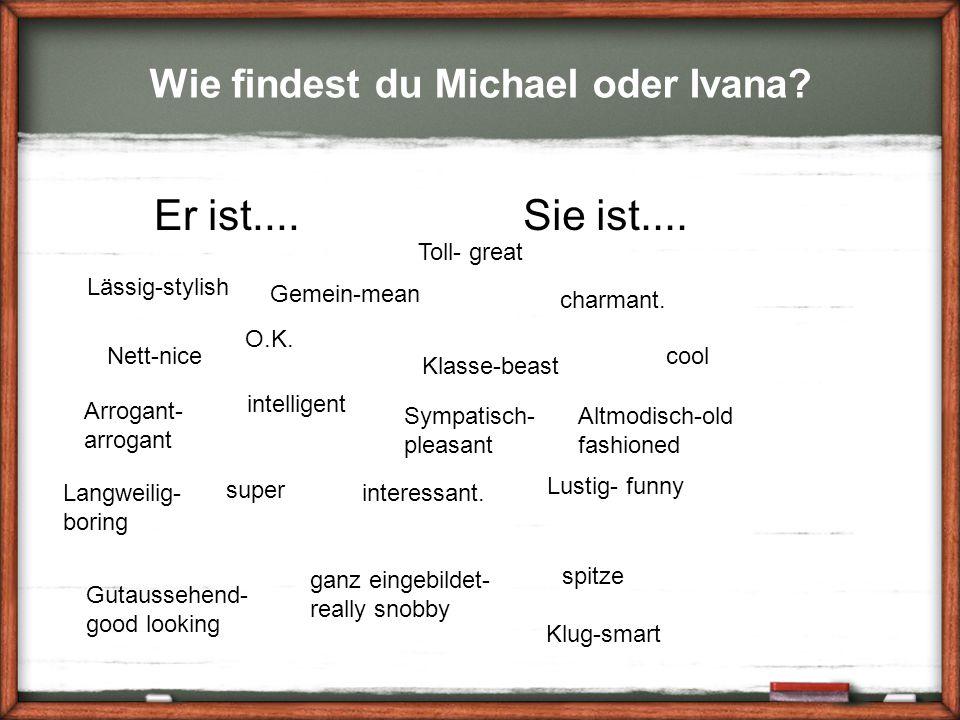 Wie findest du Michael oder Ivana? Nett-nice Sie ist....Er ist.... Altmodisch-old fashioned Lässig-stylish Arrogant- arrogant spitze super Toll- great
