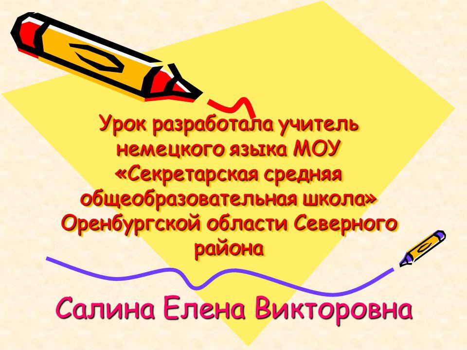 Урок разработала учитель немецкого языка МОУ «Секретарская средняя общеобразовательная школа» Оренбургской области Северного района Салина Елена Викто