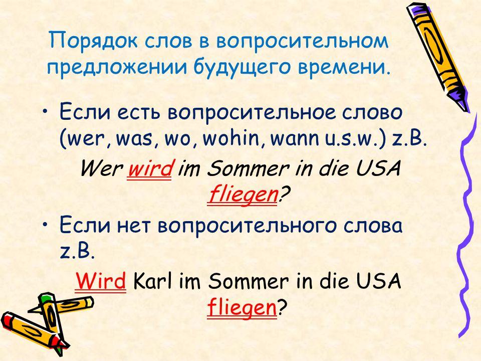 Порядок слов в вопросительном предложении будущего времени. Если есть вопросительное слово (wer, was, wo, wohin, wann u.s.w.) z.B. Wer wird im Sommer