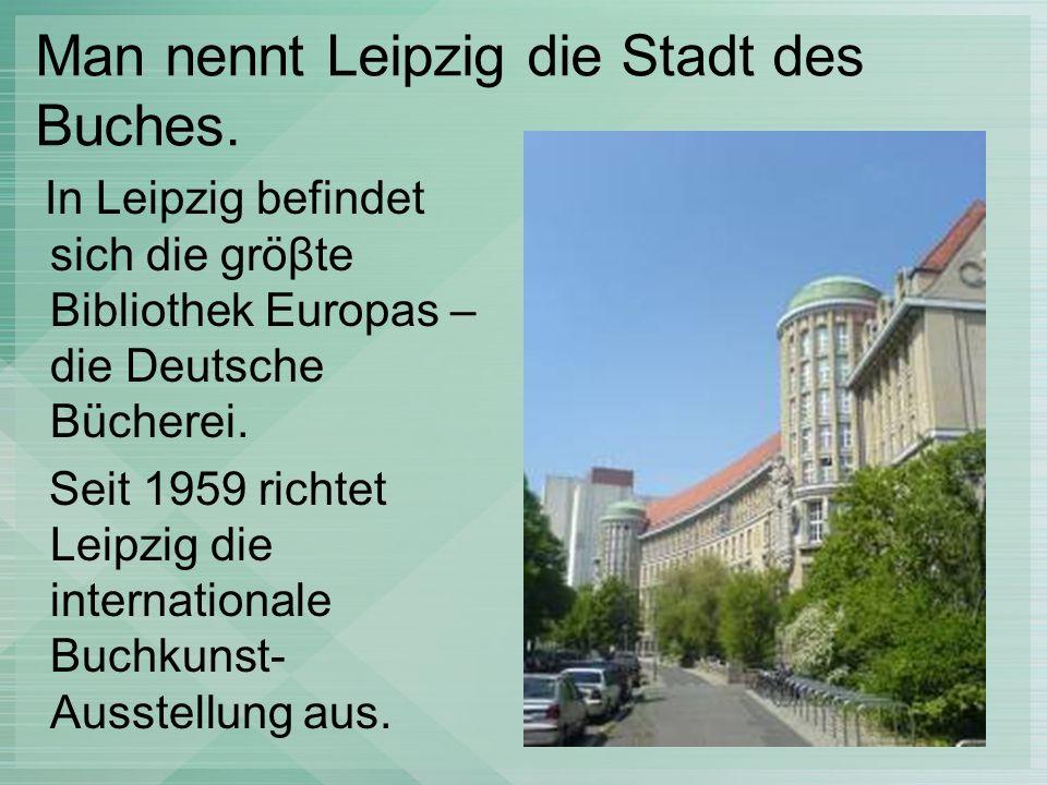 Man nennt Leipzig die Stadt des Buches. In Leipzig befindet sich die gröβte Bibliothek Europas – die Deutsche Bücherei. Seit 1959 richtet Leipzig die