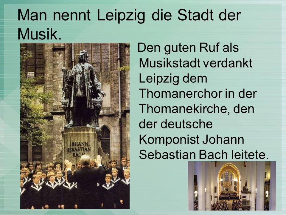 Man nennt Leipzig die Stadt der Musik. Den guten Ruf als Musikstadt verdankt Leipzig dem Thomanerchor in der Thomanekirche, den der deutsche Komponist