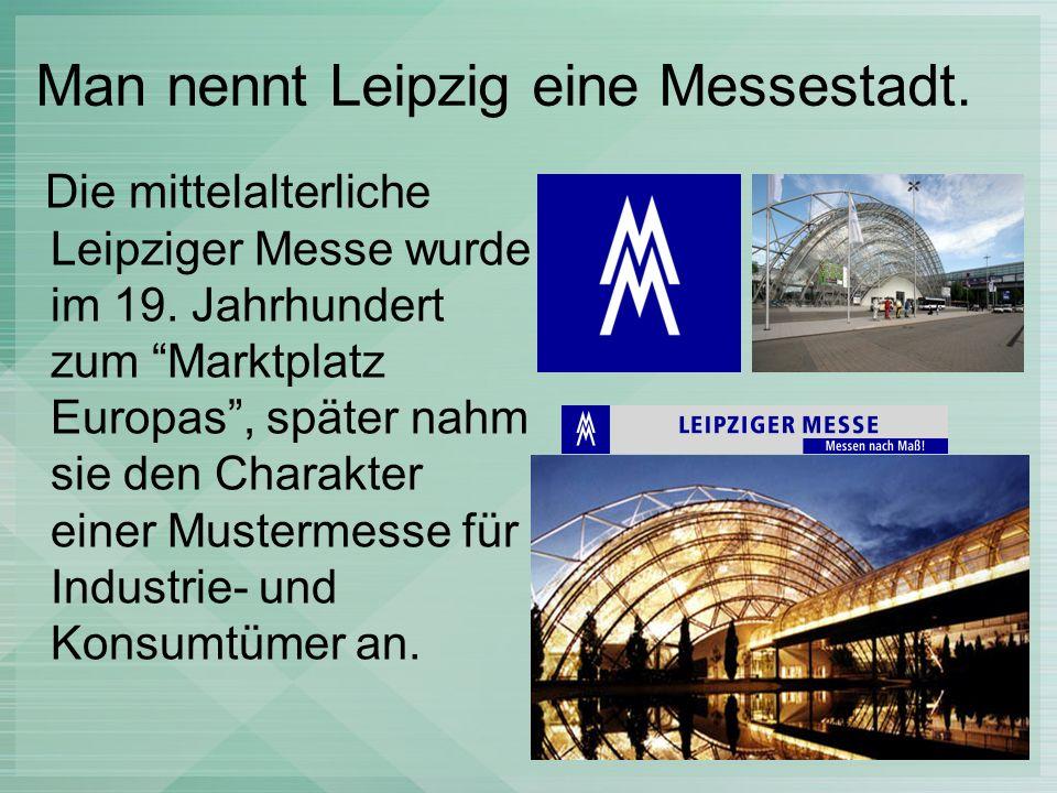 Man nennt Leipzig eine Messestadt. Die mittelalterliche Leipziger Messe wurde im 19. Jahrhundert zum Marktplatz Europas, später nahm sie den Charakter