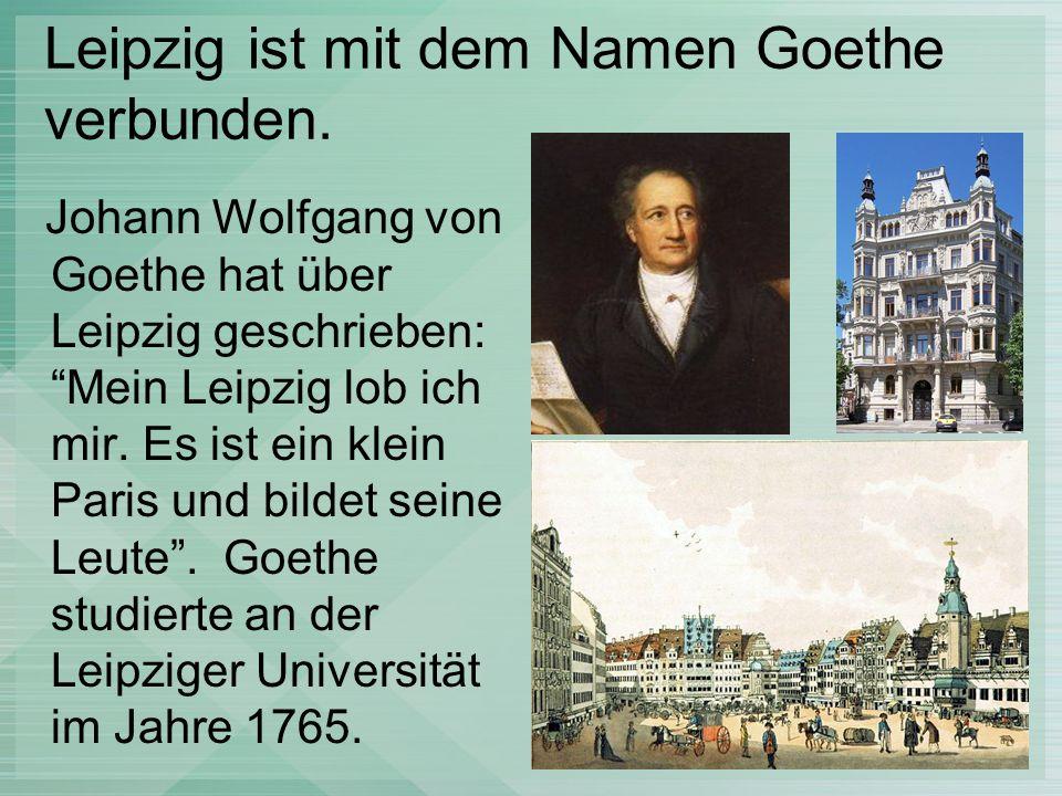 Leipzig ist mit dem Namen Goethe verbunden. Johann Wolfgang von Goethe hat über Leipzig geschrieben: Mein Leipzig lob ich mir. Es ist ein klein Paris