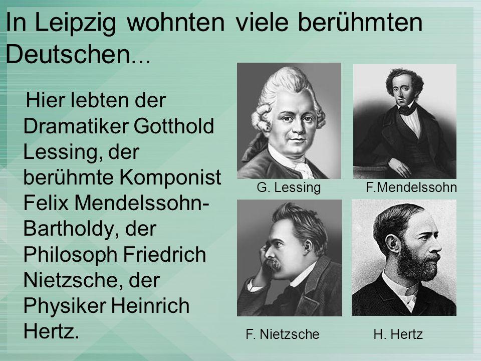In Leipzig wohnten viele berühmten Deutschen … Hier lebten der Dramatiker Gotthold Lessing, der berühmte Komponist Felix Mendelssohn- Bartholdy, der P