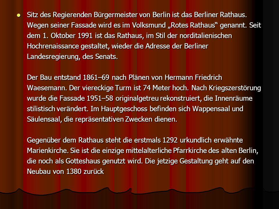 Sitz des Regierenden Bürgermeister von Berlin ist das Berliner Rathaus. Wegen seiner Fassade wird es im Volksmund Rotes Rathaus genannt. Seit dem 1. O