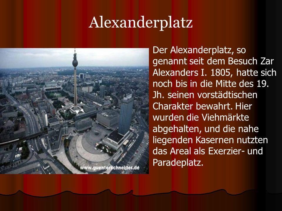 Alexanderplatz Der Alexanderplatz, so genannt seit dem Besuch Zar Alexanders I. 1805, hatte sich noch bis in die Mitte des 19. Jh. seinen vorstädtisch