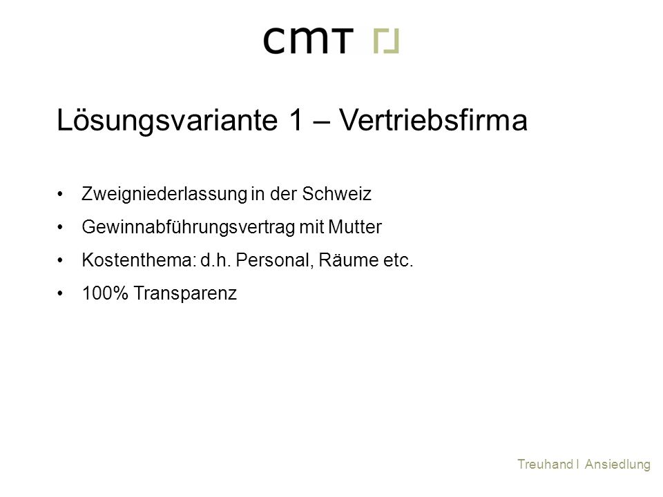 Zweigniederlassung in der Schweiz Gewinnabführungsvertrag mit Mutter Kostenthema: d.h. Personal, Räume etc. 100% Transparenz Lösungsvariante 1 – Vertr