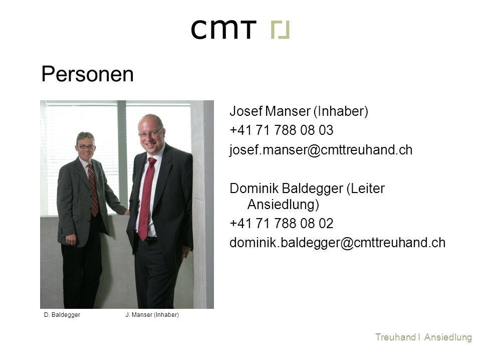 Josef Manser (Inhaber) +41 71 788 08 03 josef.manser@cmttreuhand.ch Dominik Baldegger (Leiter Ansiedlung) +41 71 788 08 02 dominik.baldegger@cmttreuha