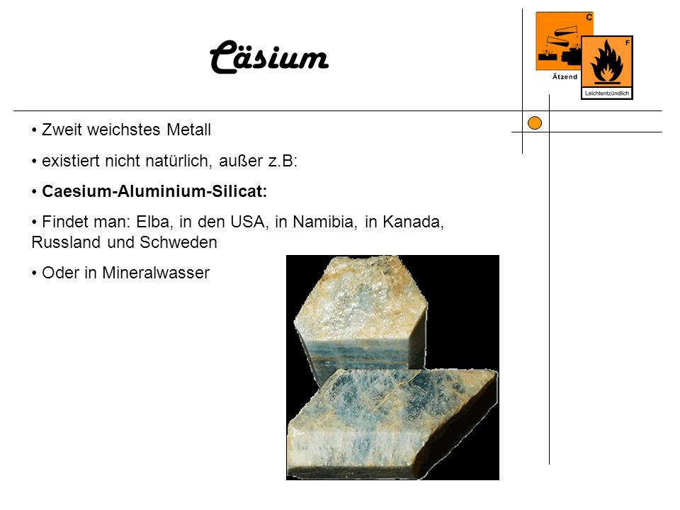 Zweit weichstes Metall existiert nicht natürlich, außer z.B: Caesium-Aluminium-Silicat: Findet man: Elba, in den USA, in Namibia, in Kanada, Russland