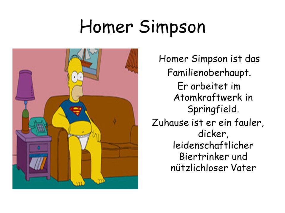 Homer Simpson Homer Simpson ist das Familienoberhaupt. Er arbeitet im Atomkraftwerk in Springfield. Zuhause ist er ein fauler, dicker, leidenschaftlic