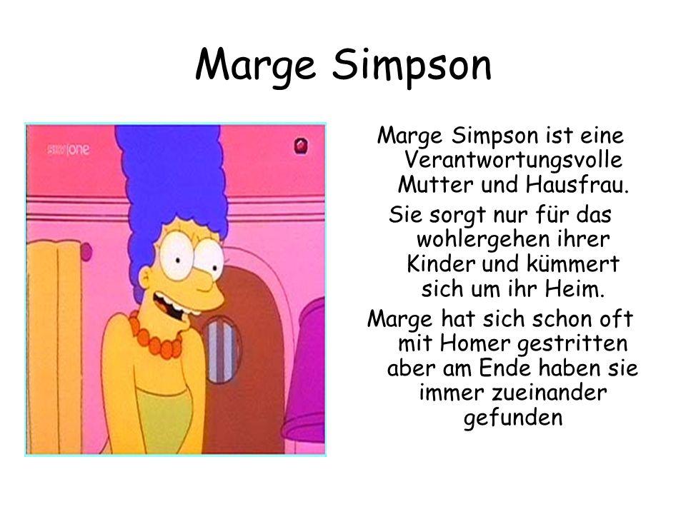 Marge Simpson Marge Simpson ist eine Verantwortungsvolle Mutter und Hausfrau. Sie sorgt nur für das wohlergehen ihrer Kinder und kümmert sich um ihr H