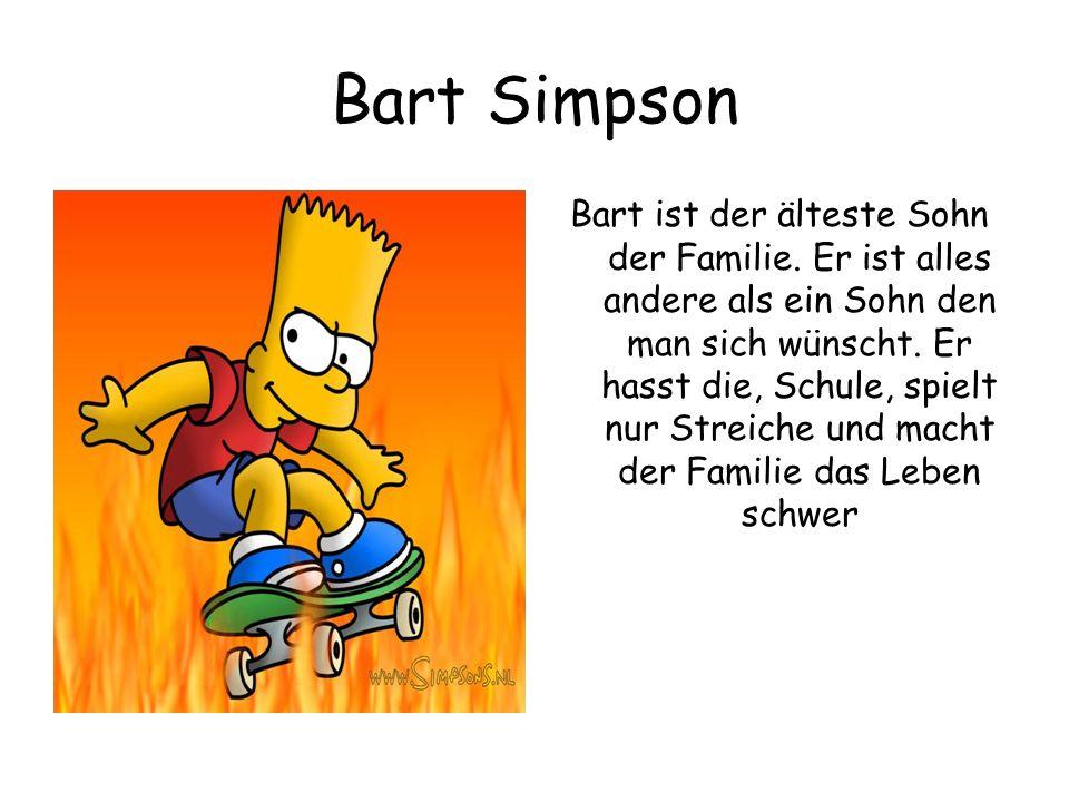 Bart Simpson Bart ist der älteste Sohn der Familie. Er ist alles andere als ein Sohn den man sich wünscht. Er hasst die, Schule, spielt nur Streiche u