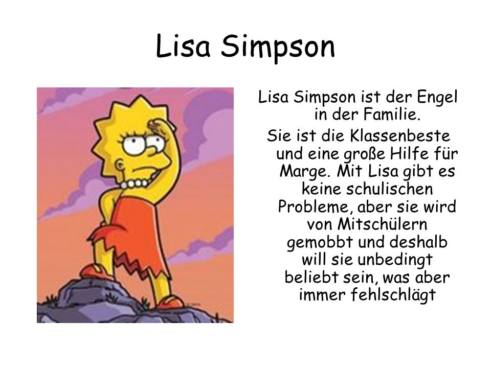 Lisa Simpson Lisa Simpson ist der Engel in der Familie. Sie ist die Klassenbeste und eine große Hilfe für Marge. Mit Lisa gibt es keine schulischen Pr