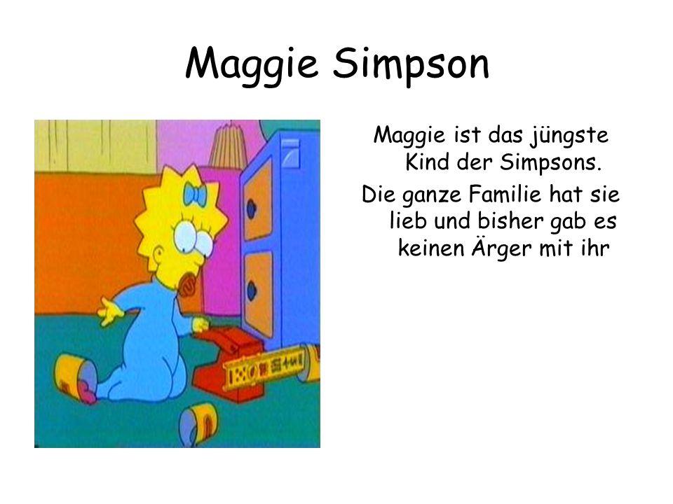 Maggie Simpson Maggie ist das jüngste Kind der Simpsons. Die ganze Familie hat sie lieb und bisher gab es keinen Ärger mit ihr