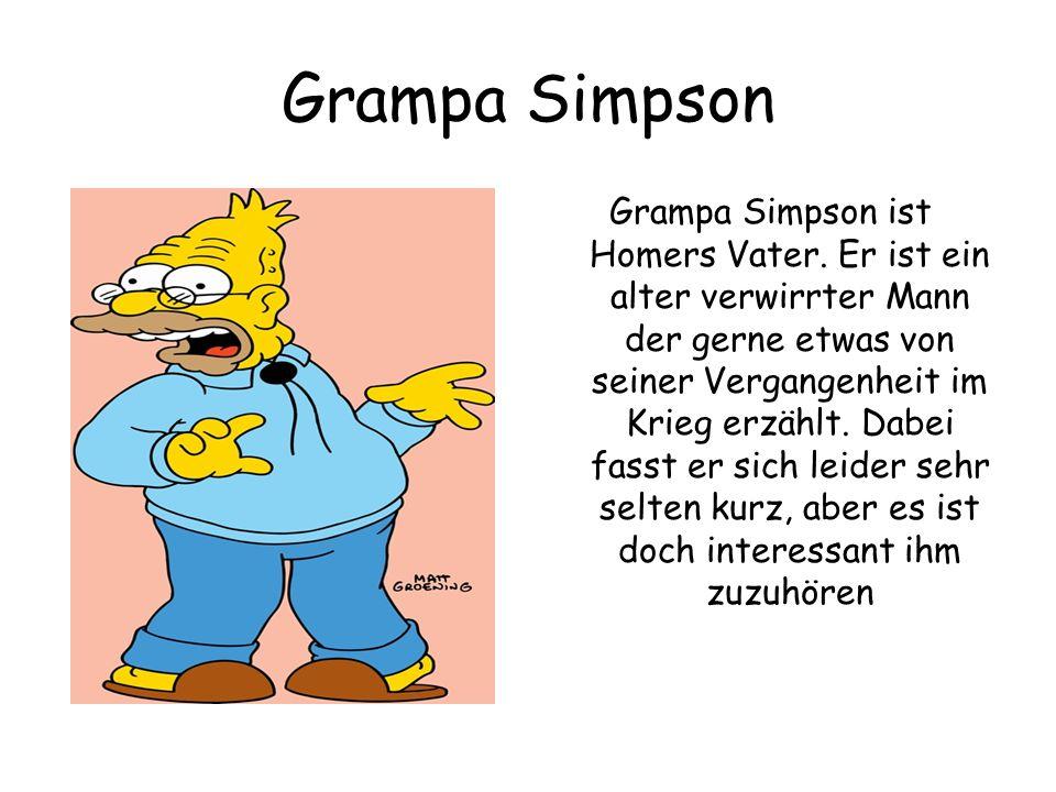 Grampa Simpson Grampa Simpson ist Homers Vater. Er ist ein alter verwirrter Mann der gerne etwas von seiner Vergangenheit im Krieg erzählt. Dabei fass