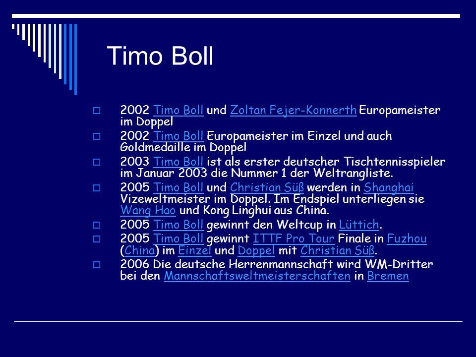 Timo Boll 2002 Timo Boll und Zoltan Fejer-Konnerth Europameister im DoppelTimo BollZoltan Fejer-Konnerth 2002 Timo Boll Europameister im Einzel und auch Goldmedaille im DoppelTimo Boll 2003 Timo Boll ist als erster deutscher Tischtennisspieler im Januar 2003 die Nummer 1 der Weltrangliste.Timo Boll 2005 Timo Boll und Christian Süß werden in Shanghai Vizeweltmeister im Doppel.
