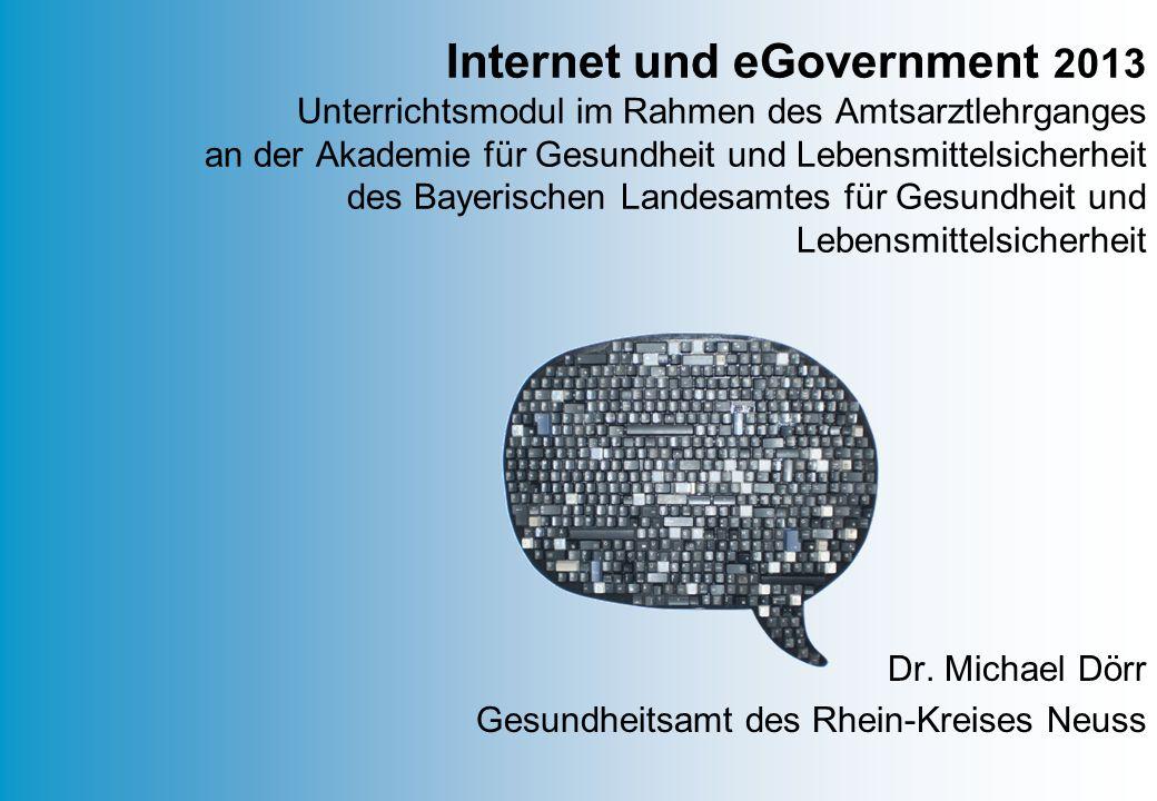 Dr. Michael Dörr Gesundheitsamt des Rhein-Kreises Neuss Internet und eGovernment 2013 Unterrichtsmodul im Rahmen des Amtsarztlehrganges an der Akademi