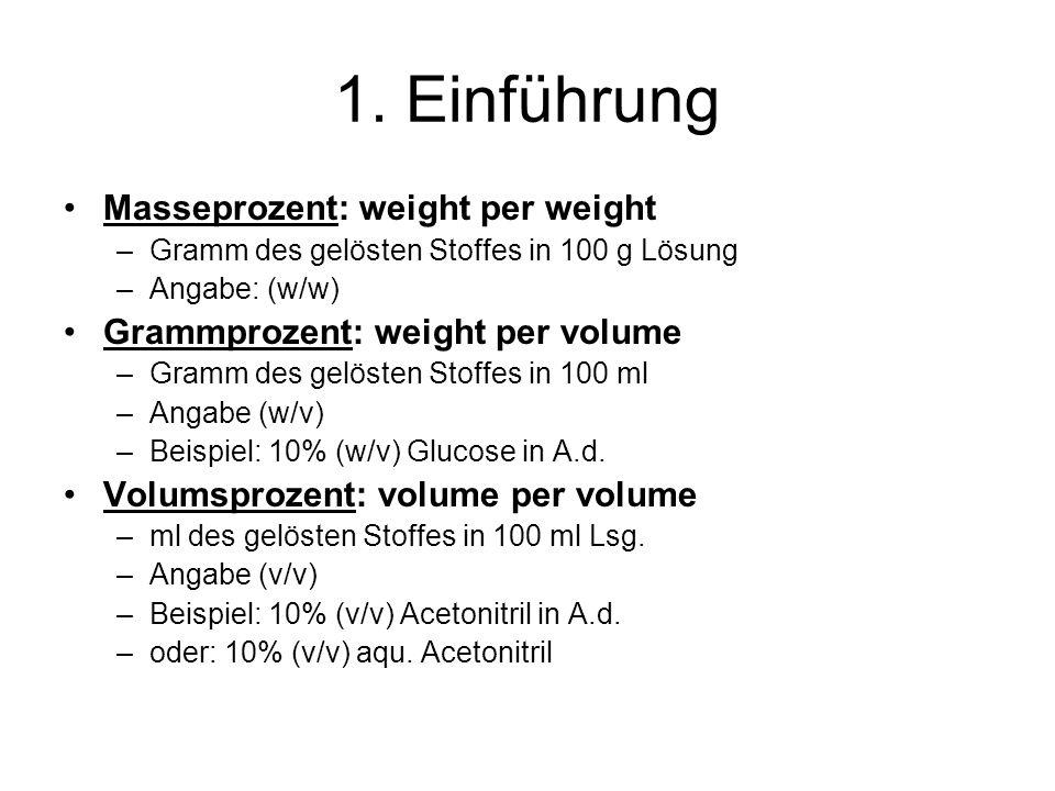 1. Einführung Masseprozent: weight per weight –Gramm des gelösten Stoffes in 100 g Lösung –Angabe: (w/w) Grammprozent: weight per volume –Gramm des ge