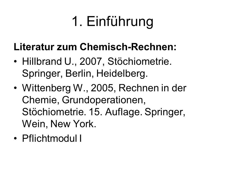 1. Einführung Literatur zum Chemisch-Rechnen: Hillbrand U., 2007, Stöchiometrie. Springer, Berlin, Heidelberg. Wittenberg W., 2005, Rechnen in der Che