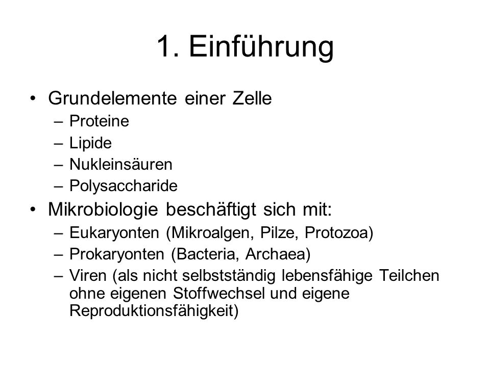 1. Einführung Grundelemente einer Zelle –Proteine –Lipide –Nukleinsäuren –Polysaccharide Mikrobiologie beschäftigt sich mit: –Eukaryonten (Mikroalgen,