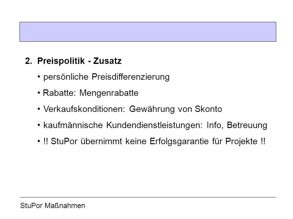 2.Preispolitik - Zusatz persönliche Preisdifferenzierung Rabatte: Mengenrabatte Verkaufskonditionen: Gewährung von Skonto kaufmännische Kundendienstleistungen: Info, Betreuung !.